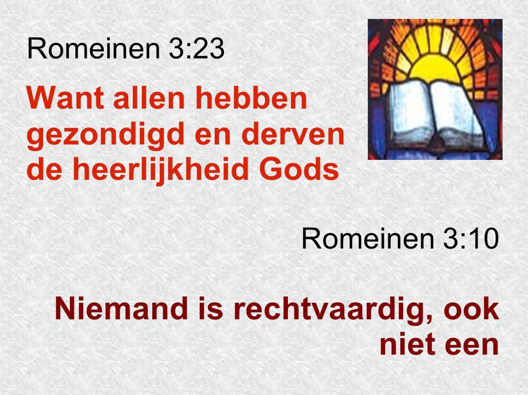 Romeinen 3:23 Want allen hebben gezondigd en derven de heerlijkheid Gods Romeinen 3:10 Niemand is rechtvaardig, ook niet een