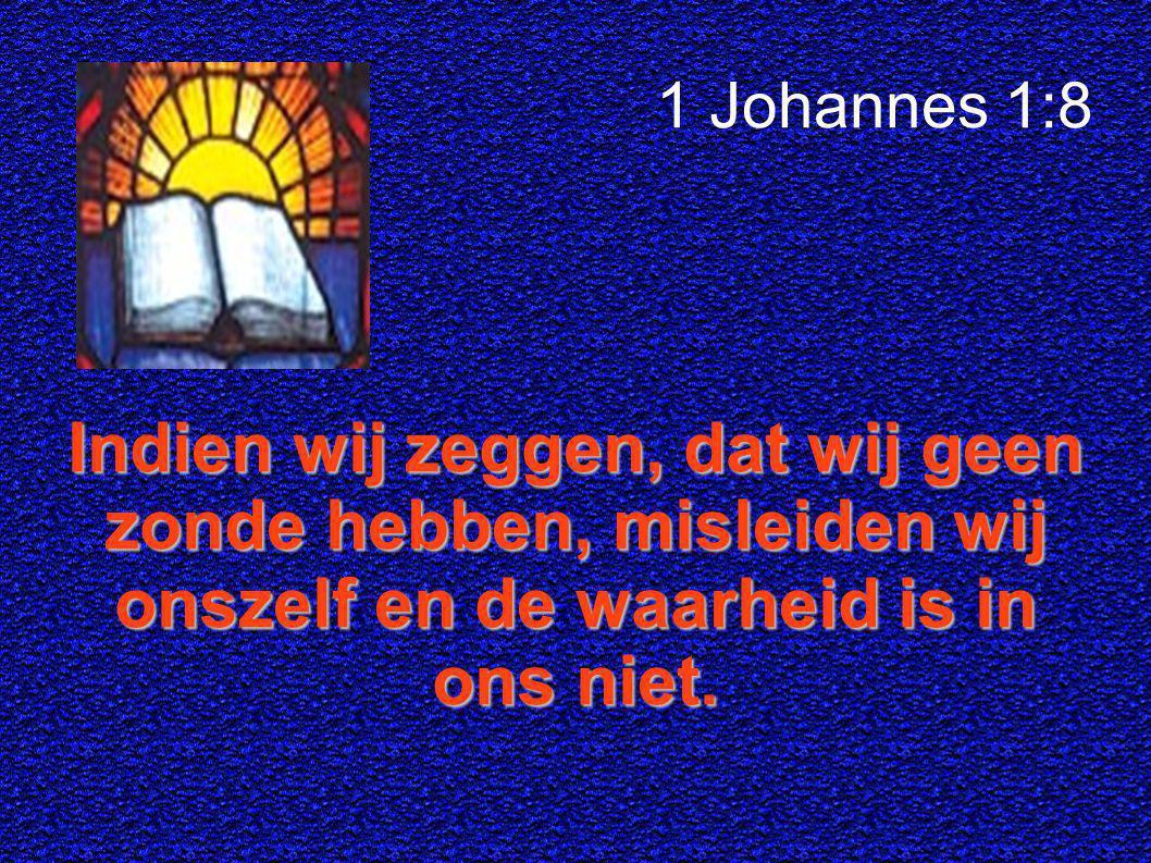 1 Johannes 1:8 Indien wij zeggen, dat wij geen zonde hebben, misleiden wij onszelf en de waarheid is in ons niet.
