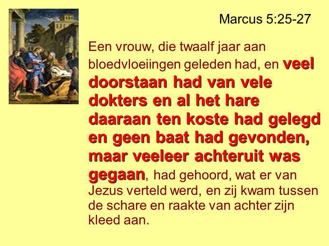 Marcus 5:25-27 veel doorstaan had van vele dokters en al het hare daaraan ten koste had gelegd en geen baat had gevonden, maar veeleer achteruit was gegaan Een vrouw, die twaalf jaar aan bloedvloeiingen geleden had, en veel doorstaan had van vele dokters en al het hare daaraan ten koste had gelegd en geen baat had gevonden, maar veeleer achteruit was gegaan, had gehoord, wat er van Jezus verteld werd, en zij kwam tussen de schare en raakte van achter zijn kleed aan.