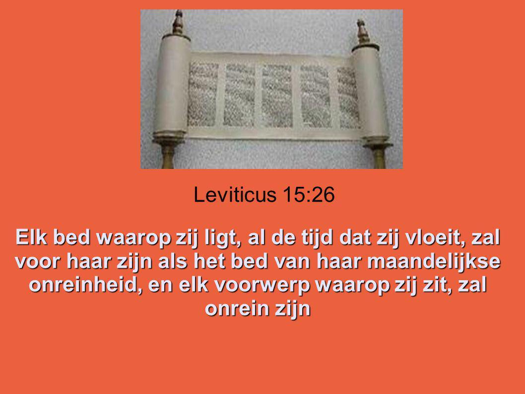 Leviticus 15:26 Elk bed waarop zij ligt, al de tijd dat zij vloeit, zal voor haar zijn als het bed van haar maandelijkse onreinheid, en elk voorwerp waarop zij zit, zal onrein zijn