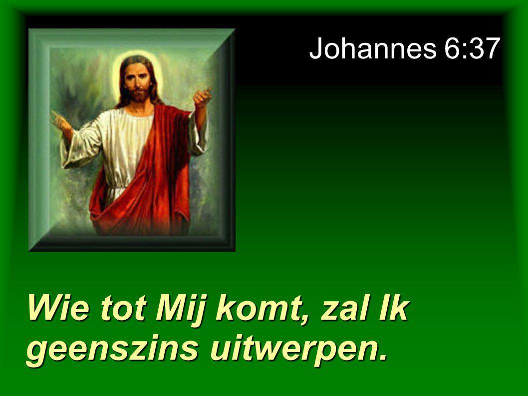 Johannes 6:37 Wie tot Mij komt, zal Ik geenszins uitwerpen.