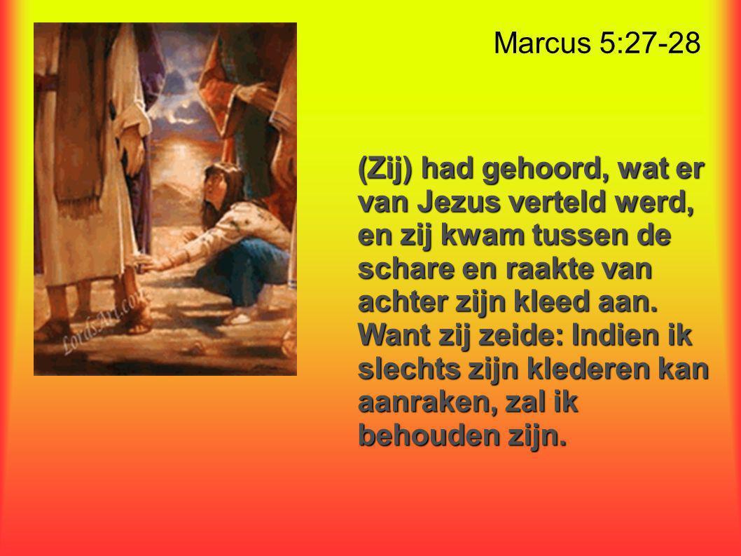 Marcus 5:27-28 (Zij) had gehoord, wat er van Jezus verteld werd, en zij kwam tussen de schare en raakte van achter zijn kleed aan.