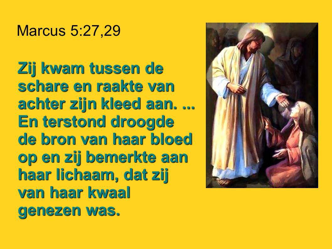 Marcus 5:27,29 Zij kwam tussen de schare en raakte van achter zijn kleed aan....