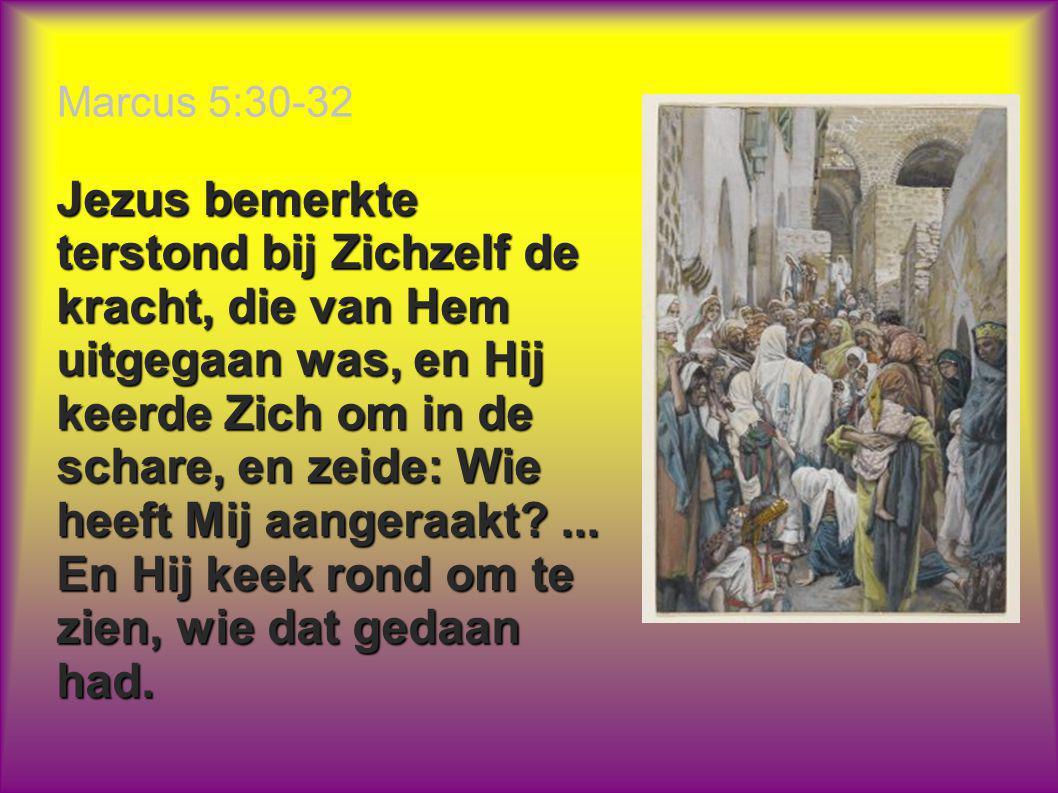 Marcus 5:30-32 Jezus bemerkte terstond bij Zichzelf de kracht, die van Hem uitgegaan was, en Hij keerde Zich om in de schare, en zeide: Wie heeft Mij aangeraakt?...