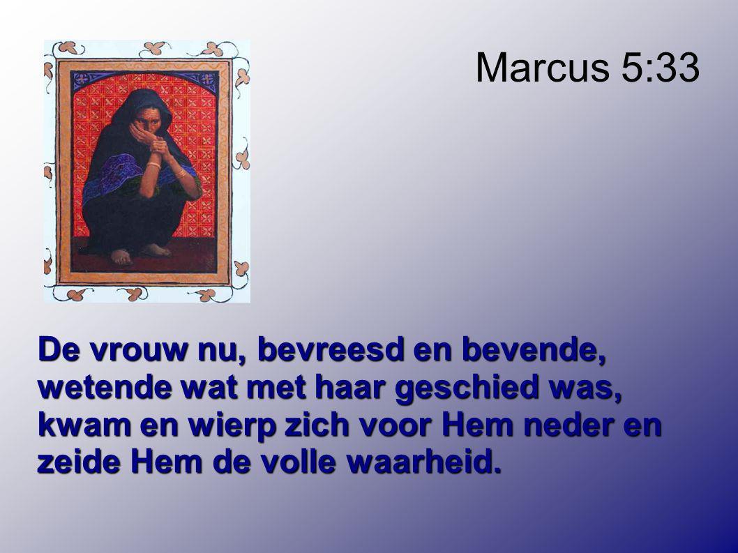 Marcus 5:33 De vrouw nu, bevreesd en bevende, wetende wat met haar geschied was, kwam en wierp zich voor Hem neder en zeide Hem de volle waarheid.