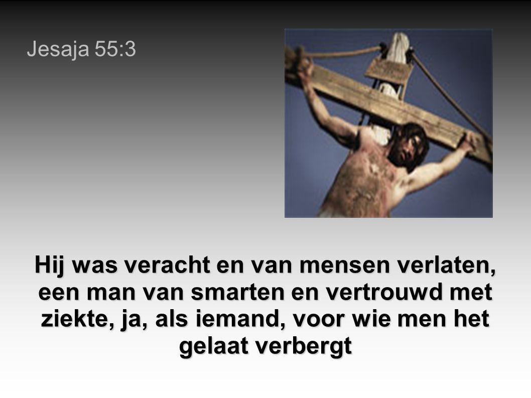 Jesaja 55:3 Hij was veracht en van mensen verlaten, een man van smarten en vertrouwd met ziekte, ja, als iemand, voor wie men het gelaat verbergt