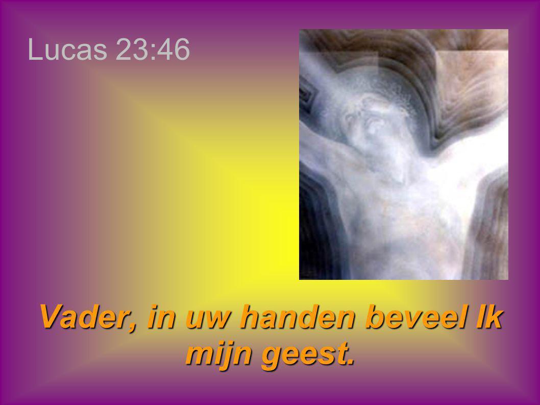 Lucas 23:46 Vader, in uw handen beveel Ik mijn geest.