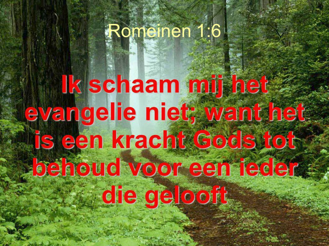 Romeinen 1:6 Ik schaam mij het evangelie niet; want het is een kracht Gods tot behoud voor een ieder die gelooft