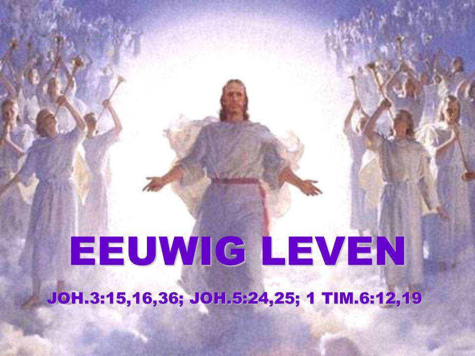EEUWIG LEVEN JOH.3:15,16,36; JOH.5:24,25; 1 TIM.6:12,19