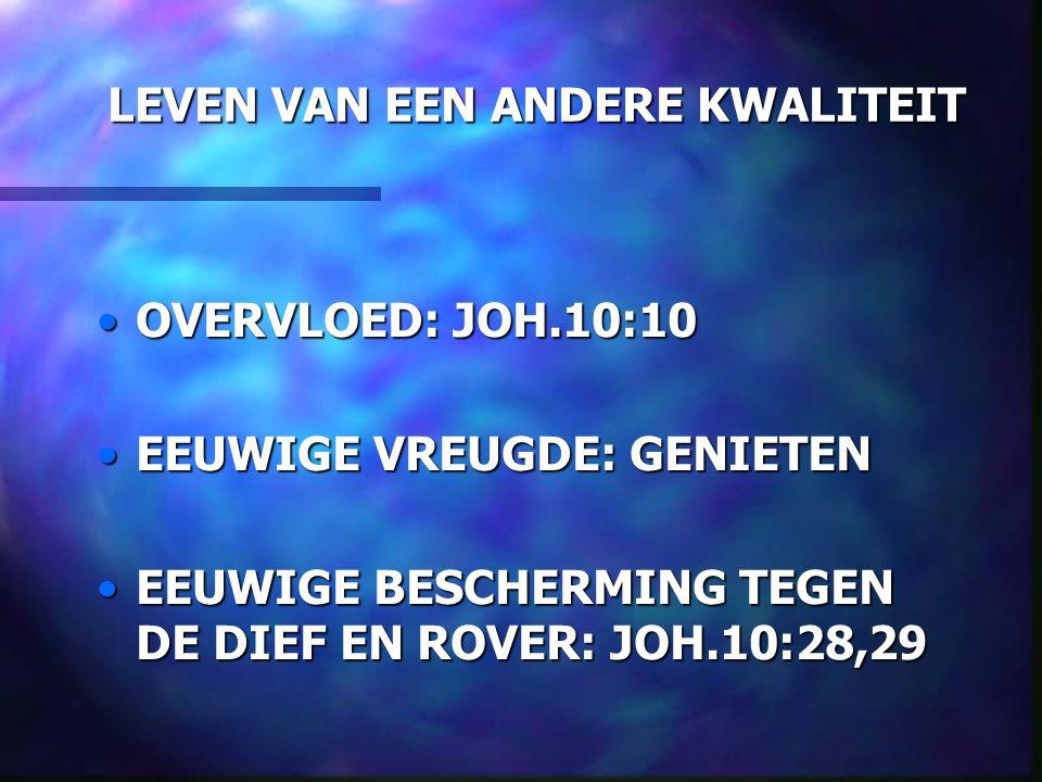 LEVEN VAN EEN ANDERE KWALITEIT OVERVLOED: JOH.10:10OVERVLOED: JOH.10:10 EEUWIGE VREUGDE: GENIETENEEUWIGE VREUGDE: GENIETEN EEUWIGE BESCHERMING TEGEN DE DIEF EN ROVER: JOH.10:28,29EEUWIGE BESCHERMING TEGEN DE DIEF EN ROVER: JOH.10:28,29