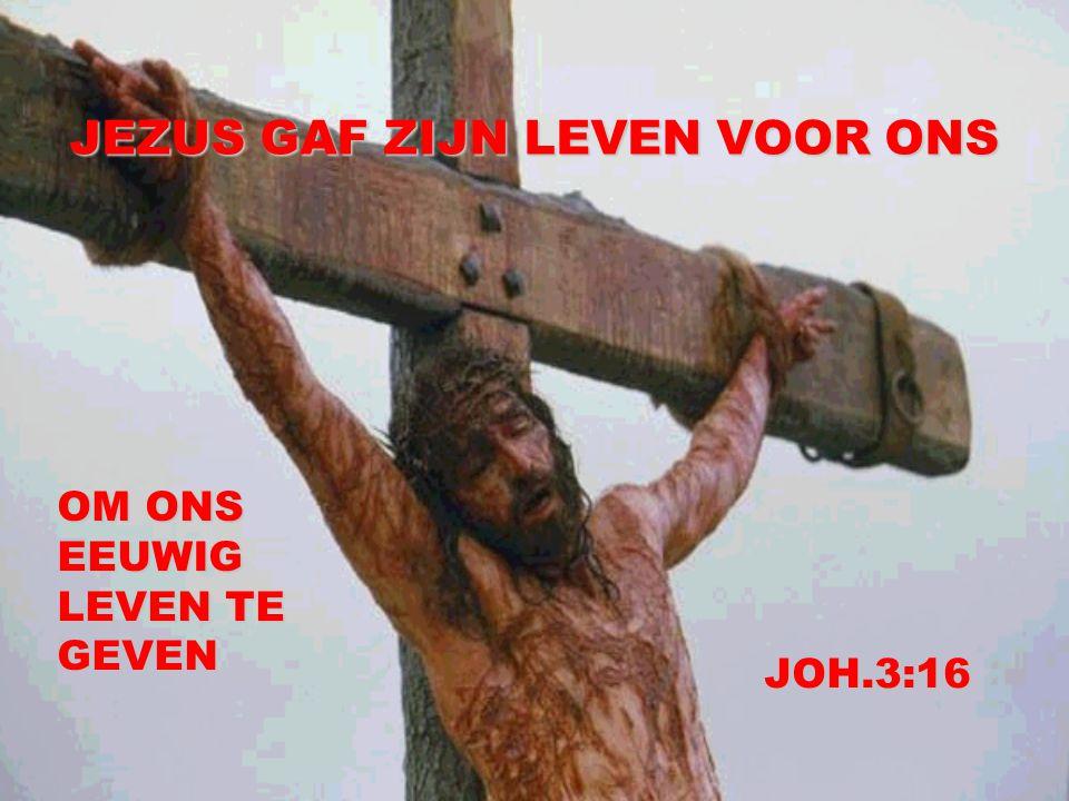 JEZUS GAF ZIJN LEVEN VOOR ONS OM ONS EEUWIG LEVEN TE GEVEN JOH.3:16