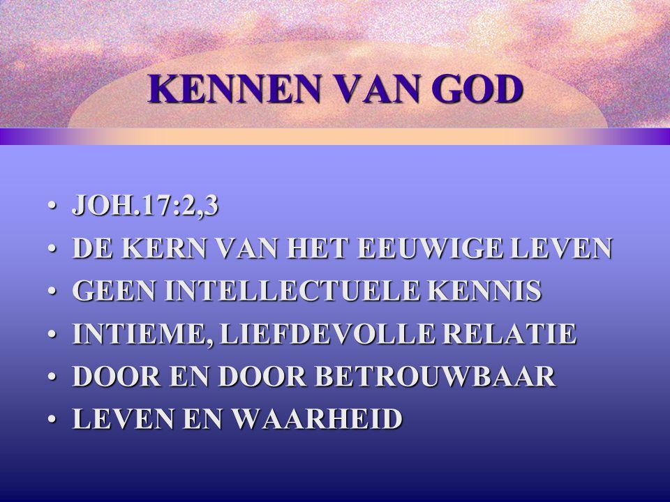 KENNEN VAN GOD JOH.17:2,3JOH.17:2,3 DE KERN VAN HET EEUWIGE LEVENDE KERN VAN HET EEUWIGE LEVEN GEEN INTELLECTUELE KENNISGEEN INTELLECTUELE KENNIS INTIEME, LIEFDEVOLLE RELATIEINTIEME, LIEFDEVOLLE RELATIE DOOR EN DOOR BETROUWBAARDOOR EN DOOR BETROUWBAAR LEVEN EN WAARHEIDLEVEN EN WAARHEID