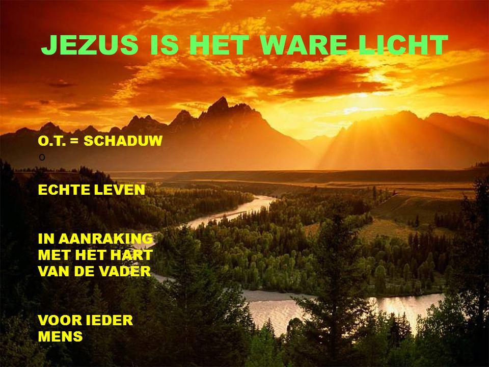 JEZUS IS HET WARE LICHT o O.T. = SCHADUW ECHTE LEVEN IN AANRAKING MET HET HART VAN DE VADER VOOR IEDER MENS