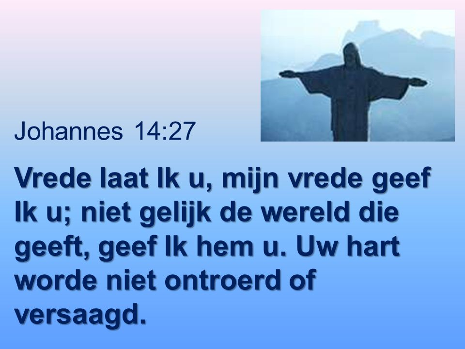 Johannes 14:27 Vrede laat Ik u, mijn vrede geef Ik u; niet gelijk de wereld die geeft, geef Ik hem u. Uw hart worde niet ontroerd of versaagd.