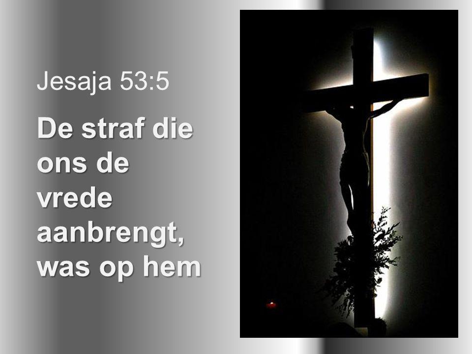Jesaja 53:5 De straf die ons de vrede aanbrengt, was op hem