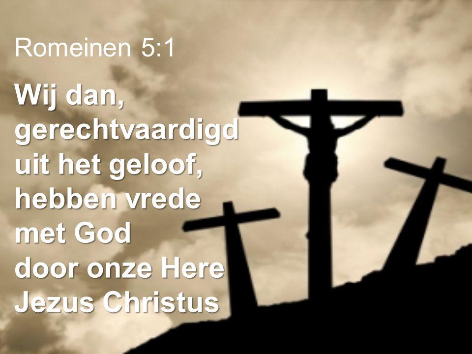 Romeinen 5:1 Wij dan, gerechtvaardigd uit het geloof, hebben vrede met God door onze Here Jezus Christus