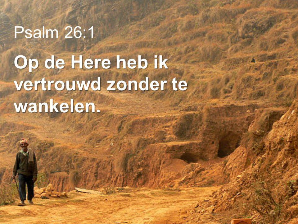 Psalm 26:1 Op de Here heb ik vertrouwd zonder te wankelen.