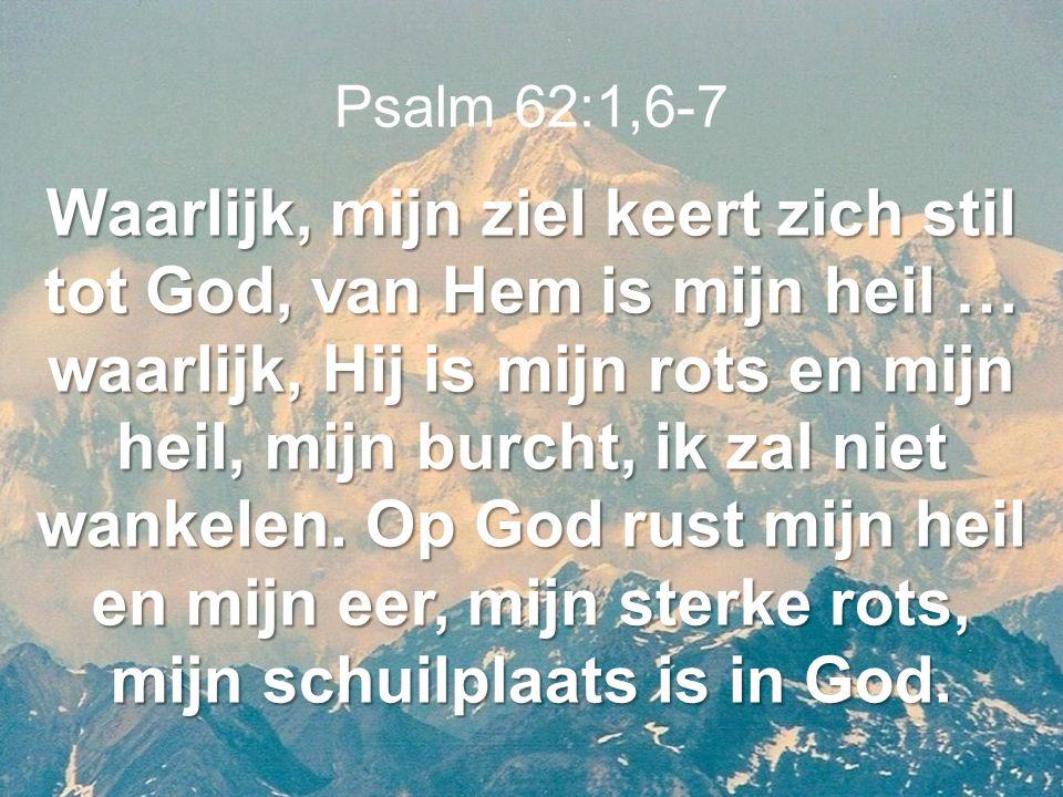 Psalm 62:1,6-7 Waarlijk, mijn ziel keert zich stil tot God, van Hem is mijn heil … waarlijk, Hij is mijn rots en mijn heil, mijn burcht, ik zal niet w