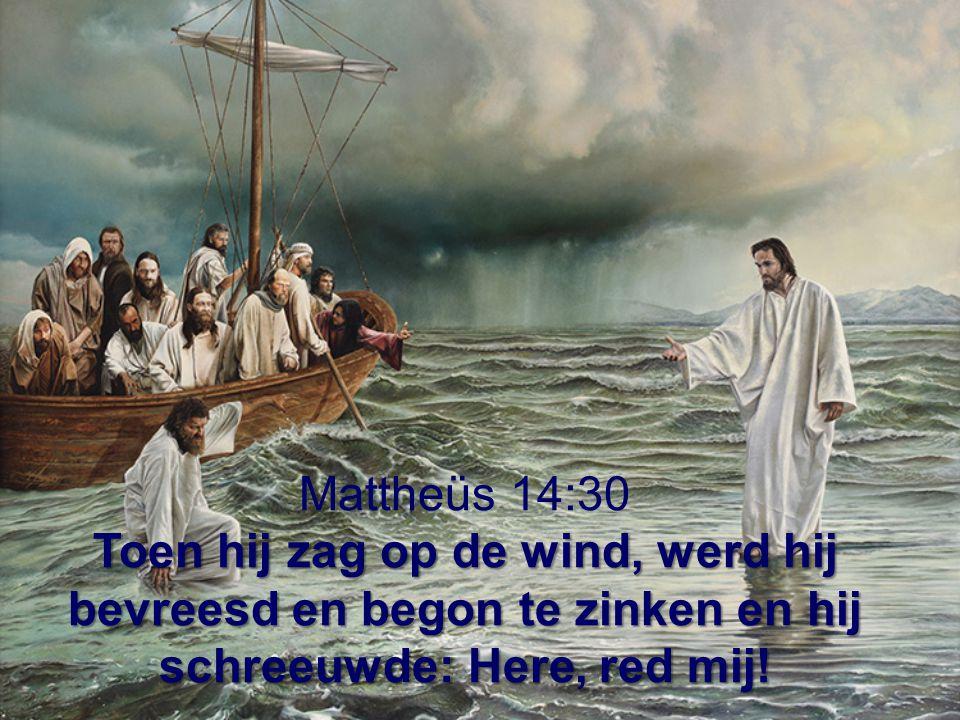 Mattheüs 14:30 Toen hij zag op de wind, werd hij bevreesd en begon te zinken en hij schreeuwde: Here, red mij!