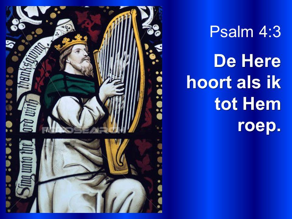 Psalm 4:3 De Here hoort als ik tot Hem roep.