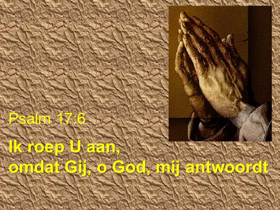 Psalm 17:6 Ik roep U aan, omdat Gij, o God, mij antwoordt