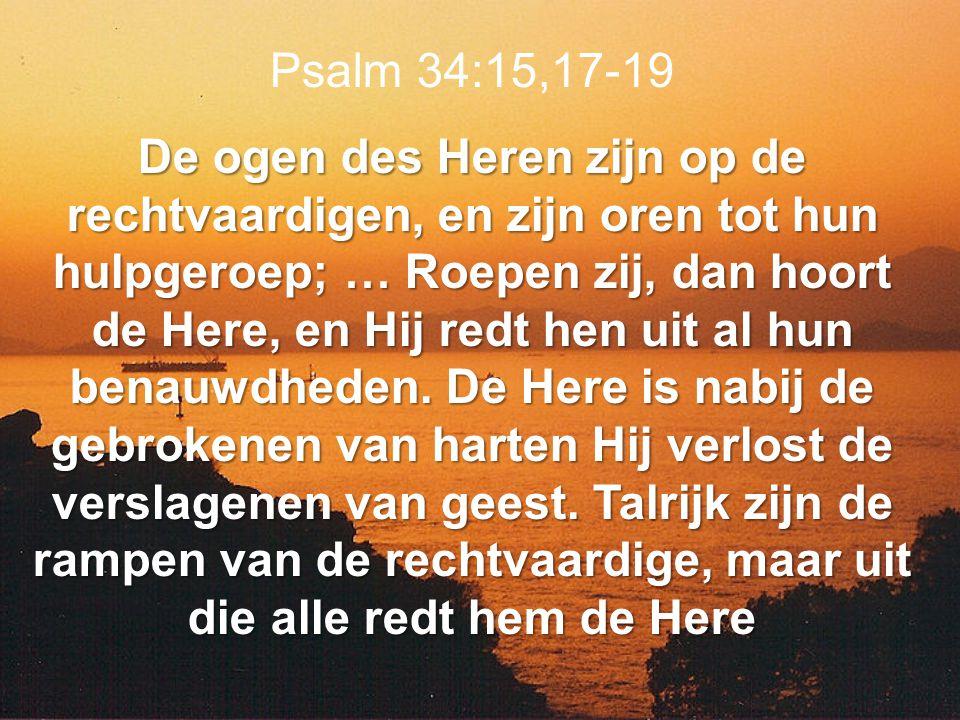 Psalm 34:15,17-19 De ogen des Heren zijn op de rechtvaardigen, en zijn oren tot hun hulpgeroep; … Roepen zij, dan hoort de Here, en Hij redt hen uit a