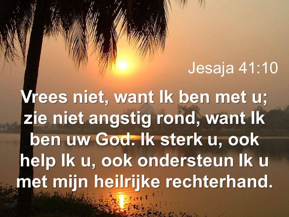 Jesaja 41:10 Vrees niet, want Ik ben met u; zie niet angstig rond, want Ik ben uw God. Ik sterk u, ook help Ik u, ook ondersteun Ik u met mijn heilrij