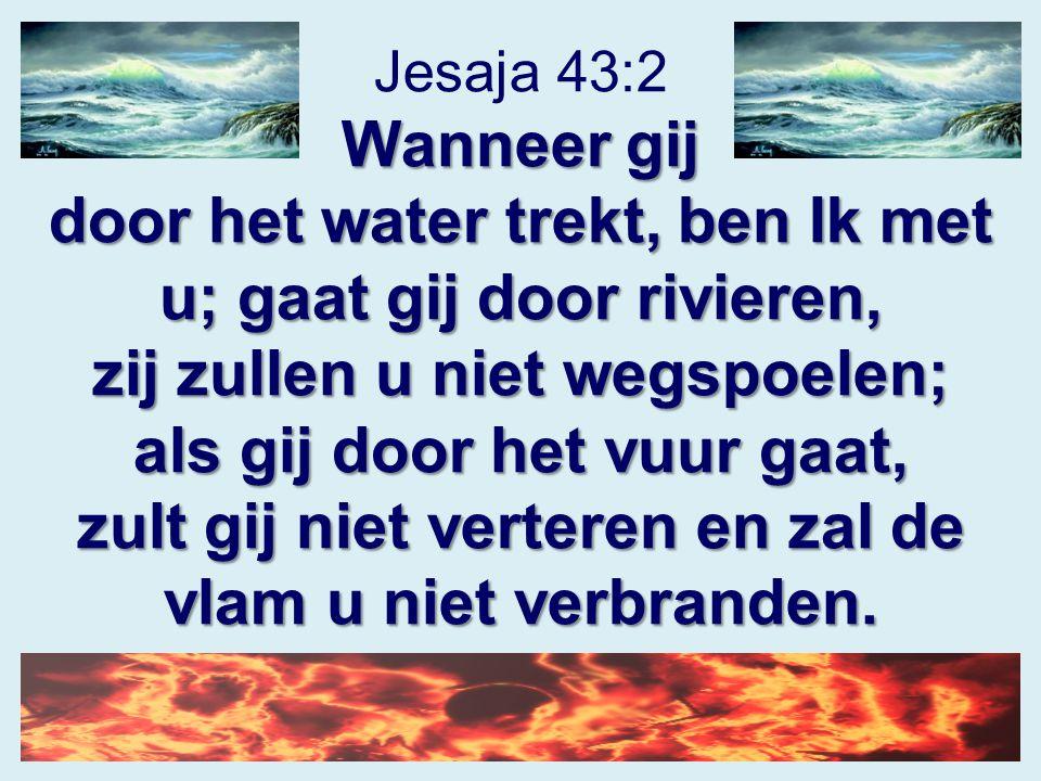 Jesaja 43:2 Wanneer gij door het water trekt, ben Ik met u; gaat gij door rivieren, zij zullen u niet wegspoelen; als gij door het vuur gaat, zult gij