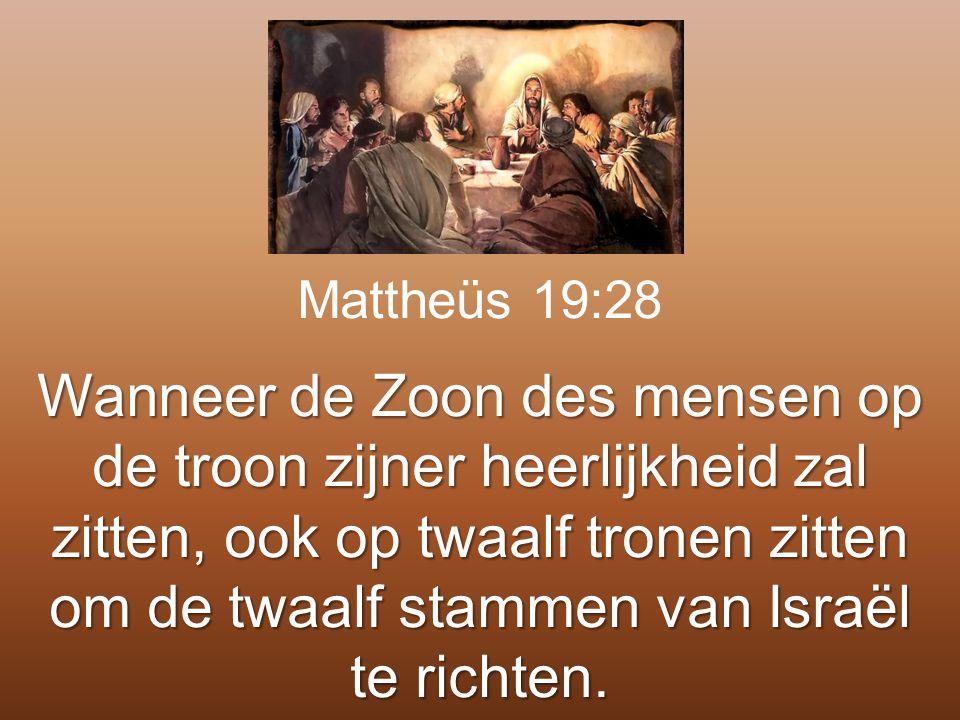 Mattheüs 19:28 Wanneer de Zoon des mensen op de troon zijner heerlijkheid zal zitten, ook op twaalf tronen zitten om de twaalf stammen van Israël te r