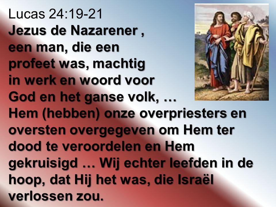 Lucas 24:19-21 Jezus de Nazarener, een man, die een profeet was, machtig in werk en woord voor God en het ganse volk, … Hem (hebben) onze overpriester