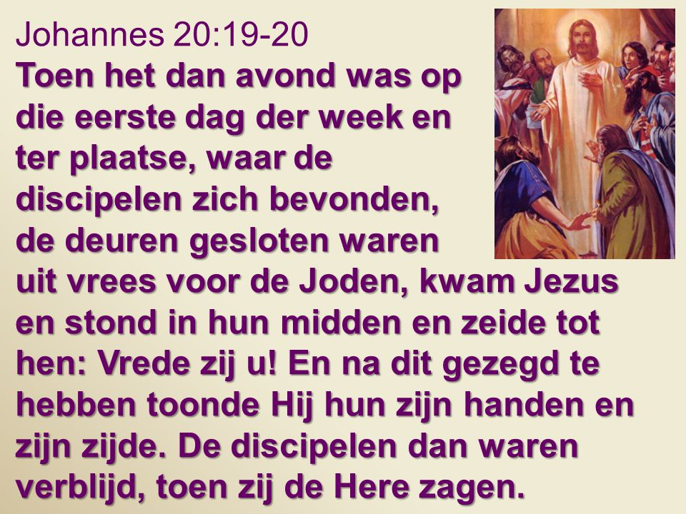 Johannes 20:19-20 Toen het dan avond was op die eerste dag der week en ter plaatse, waar de discipelen zich bevonden, de deuren gesloten waren uit vre