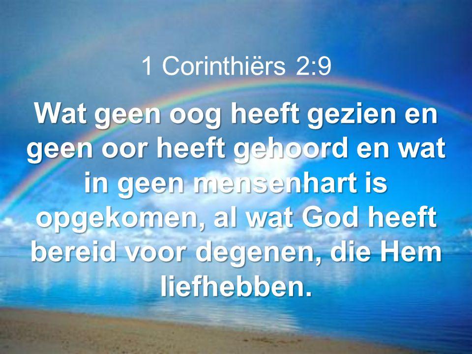 1 Corinthiërs 2:9 Wat geen oog heeft gezien en geen oor heeft gehoord en wat in geen mensenhart is opgekomen, al wat God heeft bereid voor degenen, di