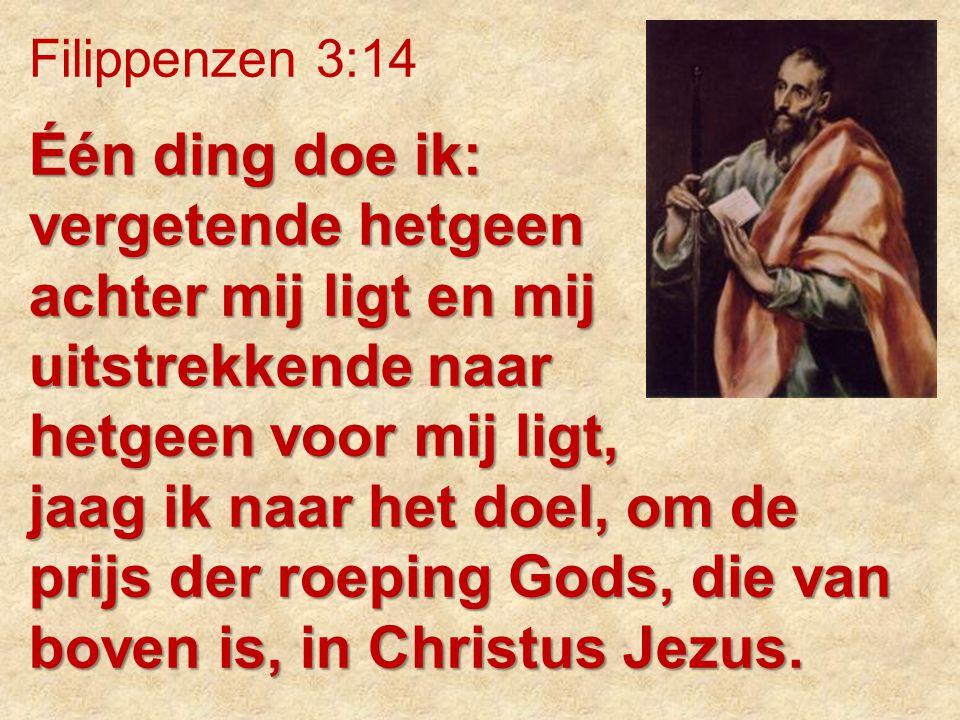Filippenzen 3:14 Één ding doe ik: vergetende hetgeen achter mij ligt en mij uitstrekkende naar hetgeen voor mij ligt, jaag ik naar het doel, om de pri