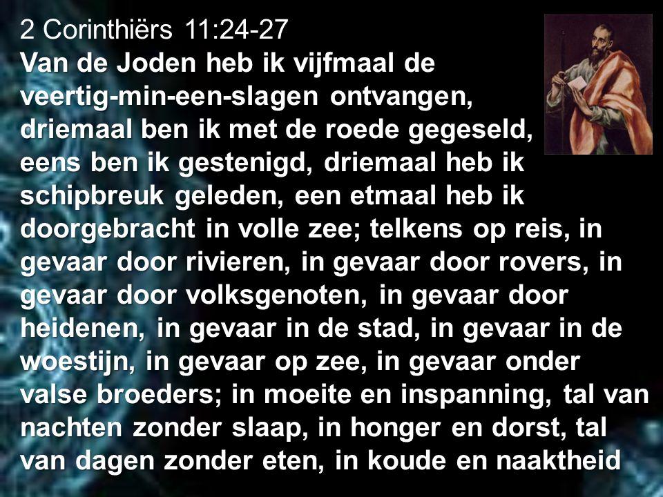 2 Corinthiërs 11:24-27 Van de Joden heb ik vijfmaal de veertig-min-een-slagen ontvangen, driemaal ben ik met de roede gegeseld, eens ben ik gestenigd,
