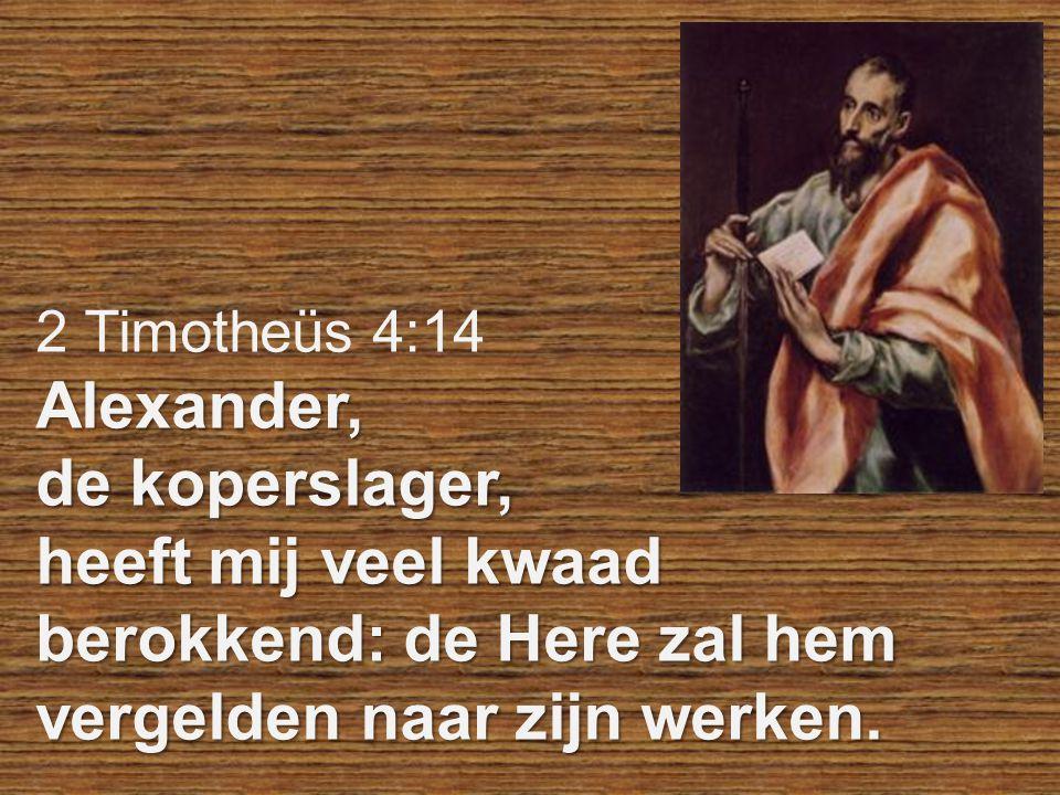 2 Timotheüs 4:14Alexander, de koperslager, heeft mij veel kwaad berokkend: de Here zal hem vergelden naar zijn werken.