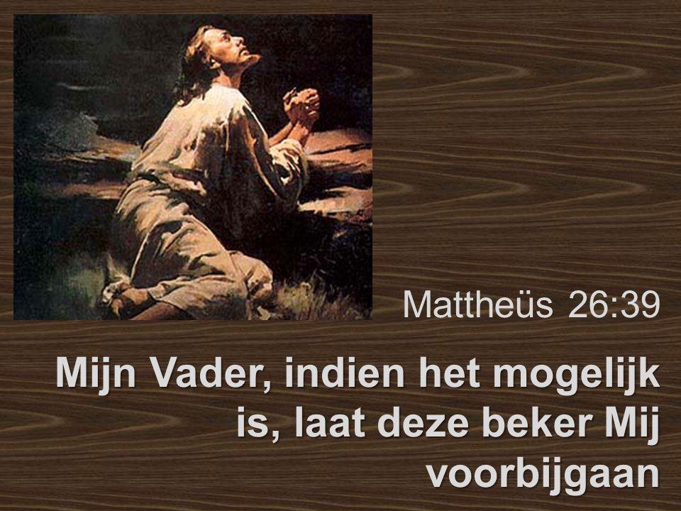 Mattheüs 26:39 Mijn Vader, indien het mogelijk is, laat deze beker Mij voorbijgaan