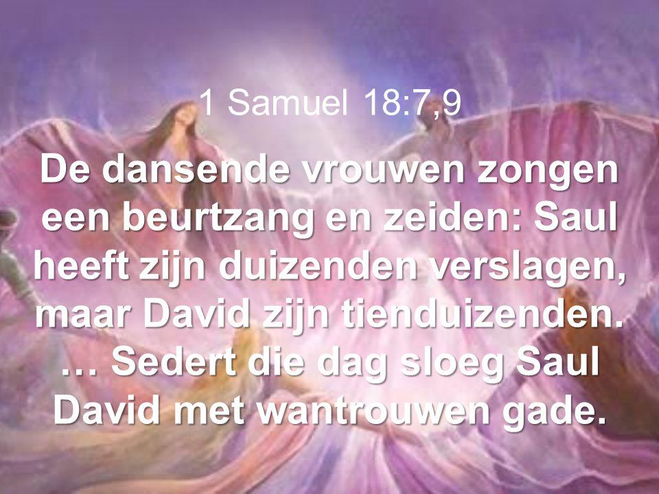 1 Samuel 18:7,9 De dansende vrouwen zongen een beurtzang en zeiden: Saul heeft zijn duizenden verslagen, maar David zijn tienduizenden. … Sedert die d