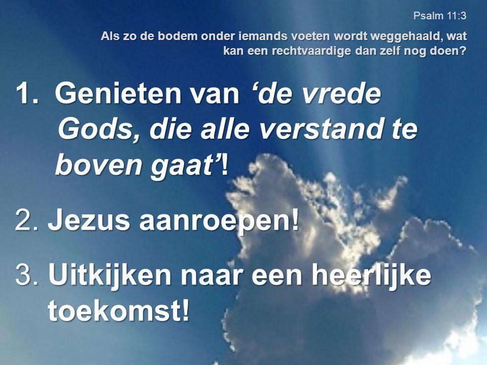 1.Genieten van 'de vrede Gods, die alle verstand te boven gaat'! Gods, die alle verstand te boven gaat'! 2. Jezus aanroepen! 3. Uitkijken naar een hee