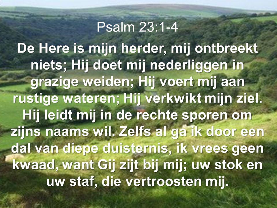 Psalm 23:1-4 De Here is mijn herder, mij ontbreekt niets; Hij doet mij nederliggen in grazige weiden; Hij voert mij aan rustige wateren; Hij verkwikt