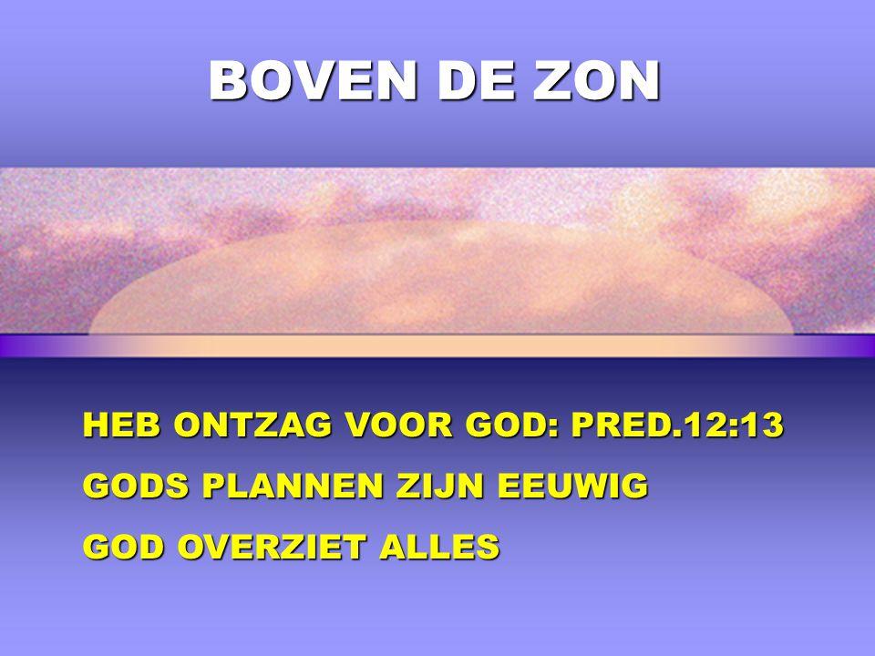 BOVEN DE ZON HEB ONTZAG VOOR GOD: PRED.12:13 GODS PLANNEN ZIJN EEUWIG GOD OVERZIET ALLES