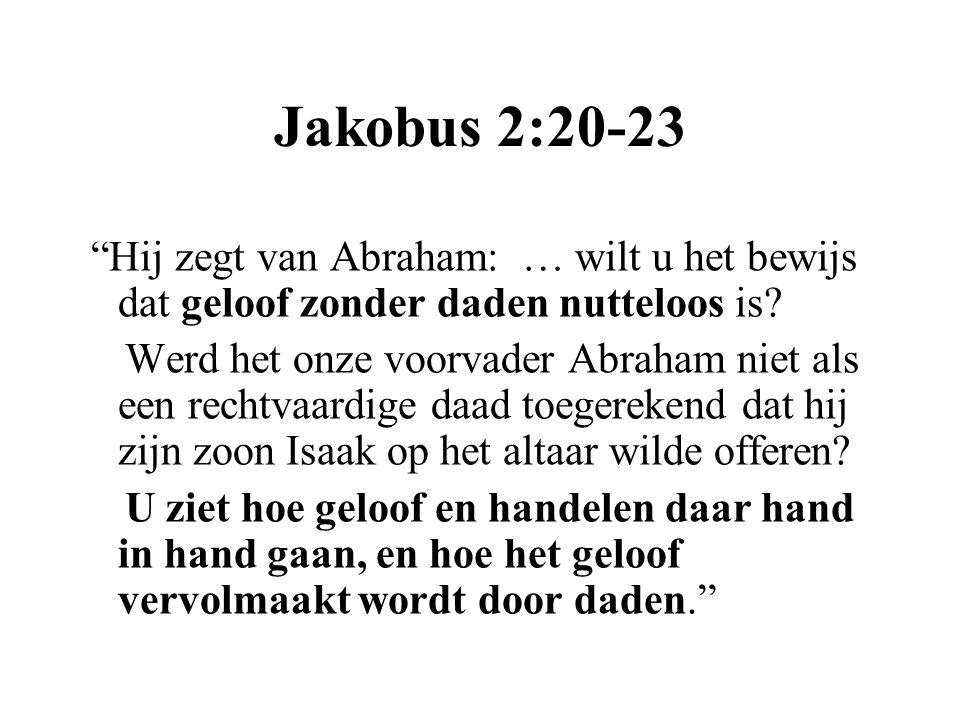 """Jakobus 2:20-23 """"Hij zegt van Abraham: … wilt u het bewijs dat geloof zonder daden nutteloos is? Werd het onze voorvader Abraham niet als een rechtvaa"""