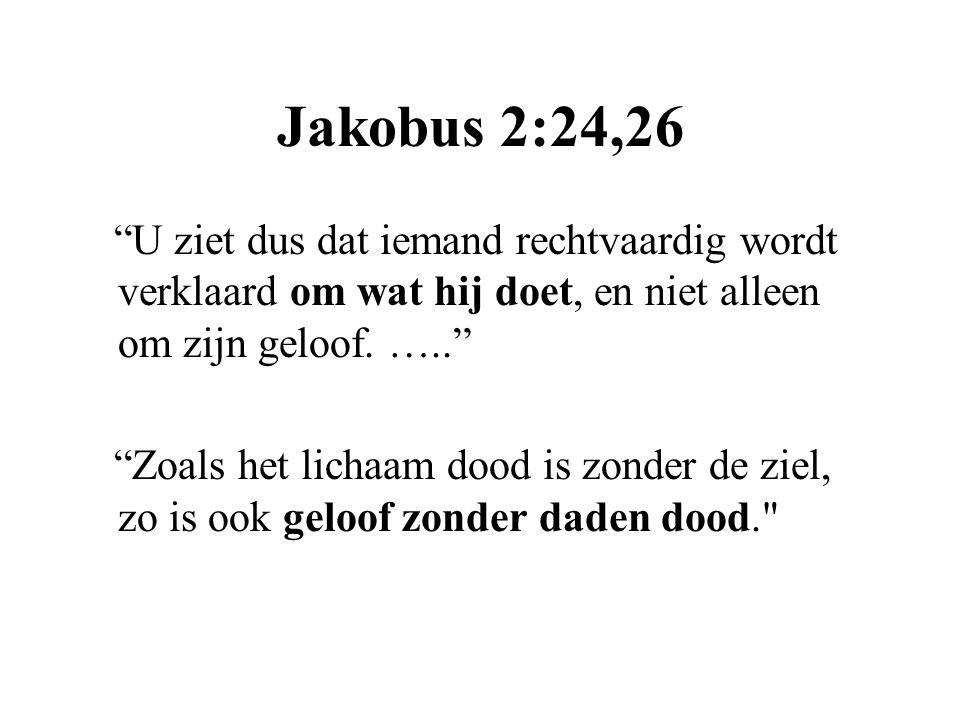 """Jakobus 2:24,26 """"U ziet dus dat iemand rechtvaardig wordt verklaard om wat hij doet, en niet alleen om zijn geloof. ….."""" """"Zoals het lichaam dood is zo"""