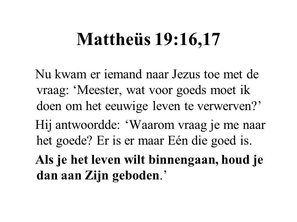 Mattheüs 19:16,17 Nu kwam er iemand naar Jezus toe met de vraag: 'Meester, wat voor goeds moet ik doen om het eeuwige leven te verwerven?' Hij antwoor