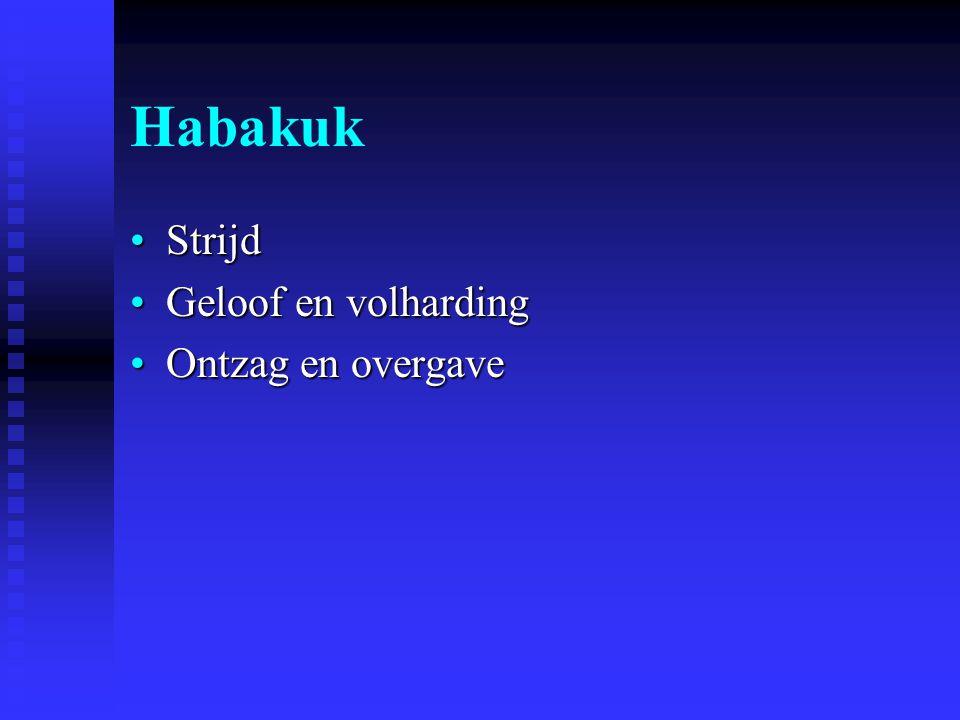 Habakuk StrijdStrijd Geloof en volhardingGeloof en volharding Ontzag en overgaveOntzag en overgave