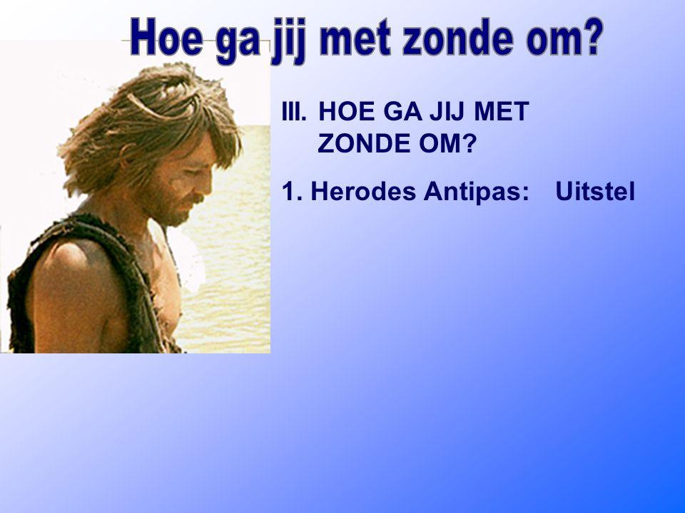 III. HOE GA JIJ MET ZONDE OM? 1. Herodes Antipas:Uitstel
