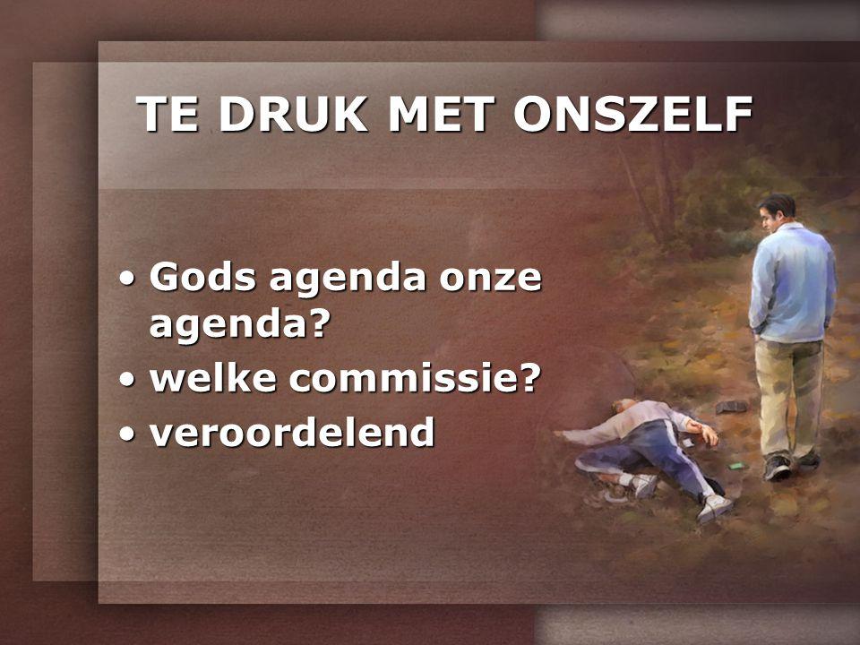 TE DRUK MET ONSZELF Gods agenda onze agenda?Gods agenda onze agenda? welke commissie?welke commissie? veroordelendveroordelend
