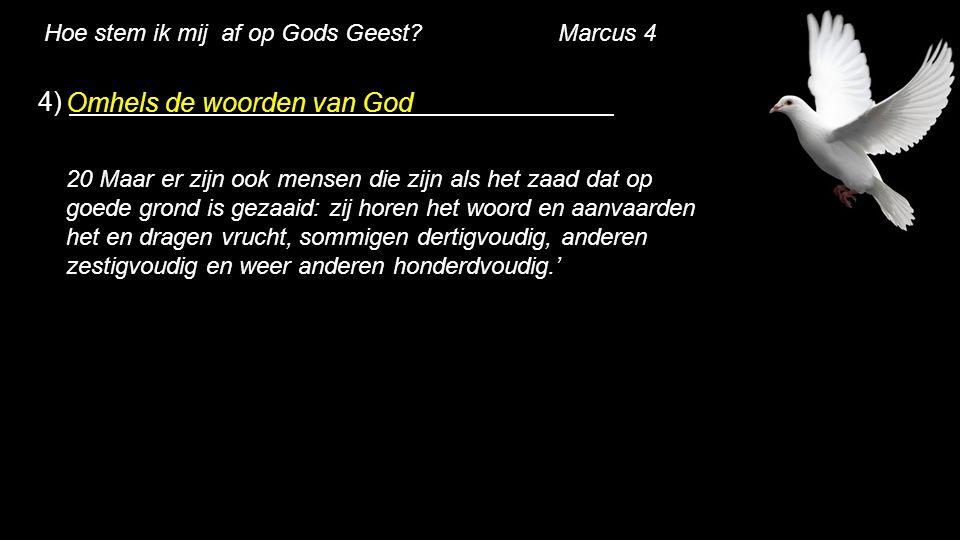 Hoe stem ik mij af op Gods Geest? Marcus 4 4) Omhels de woorden van God 20 Maar er zijn ook mensen die zijn als het zaad dat op goede grond is gezaaid