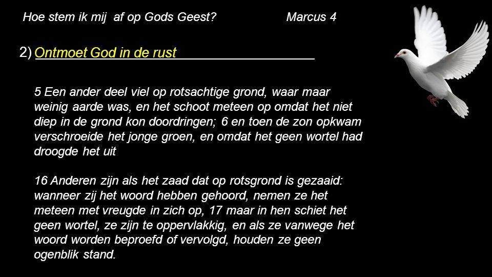Hoe stem ik mij af op Gods Geest? Marcus 4 2) Ontmoet God in de rust 5 Een ander deel viel op rotsachtige grond, waar maar weinig aarde was, en het sc