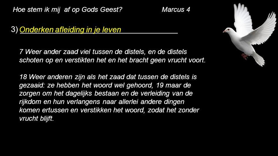 Hoe stem ik mij af op Gods Geest? Marcus 4 3) Onderken afleiding in je leven 7 Weer ander zaad viel tussen de distels, en de distels schoten op en ver