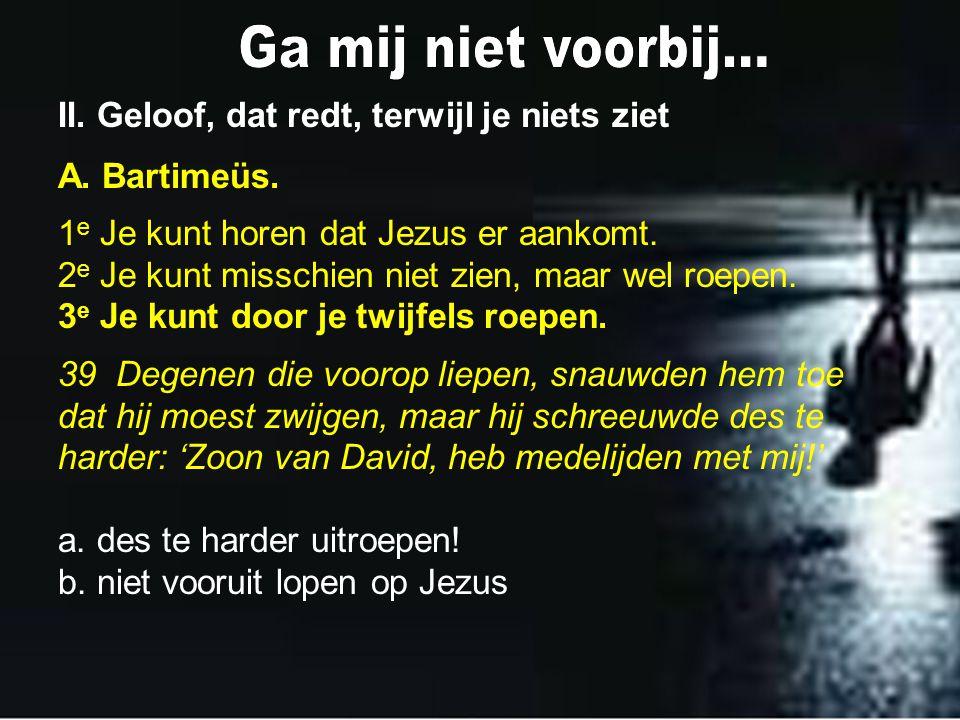 II. Geloof, dat redt, terwijl je niets ziet A. Bartimeüs. 1 e Je kunt horen dat Jezus er aankomt. 2 e Je kunt misschien niet zien, maar wel roepen. 3